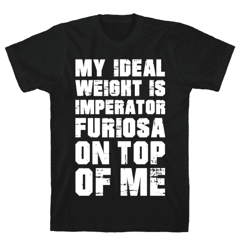My Ideal Weight Is Imperator Furiosa On Top Of Me Mens T-Shirt