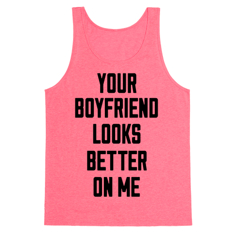 Your Boyfriend Looks Better On Me Tank Top