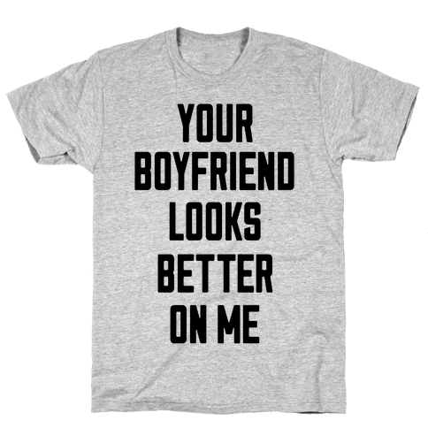 Your Boyfriend Looks Better On Me Mens T-Shirt