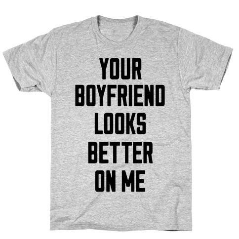 Your Boyfriend Looks Better On Me T-Shirt