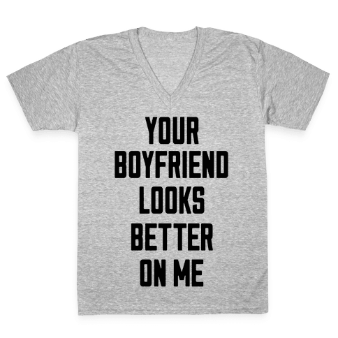 Your Boyfriend Looks Better On Me V-Neck Tee Shirt
