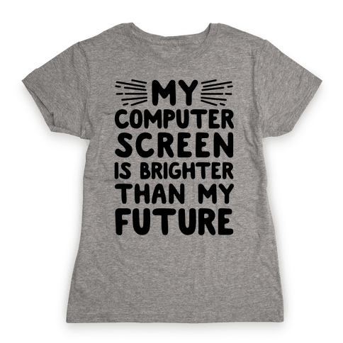 My Computer Screen Is Brighter Than My Future Womens T-Shirt
