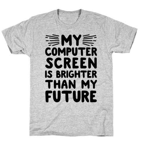My Computer Screen Is Brighter Than My Future Mens T-Shirt