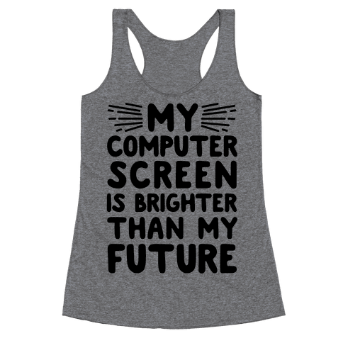 My Computer Screen Is Brighter Than My Future Racerback Tank Top