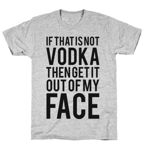 If That's Not Vodka in Your Hand Then Get it Out of My Face! Mens T-Shirt