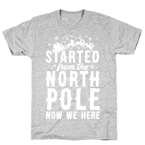 Started From The North Pole Now We Here Mens T-Shirt