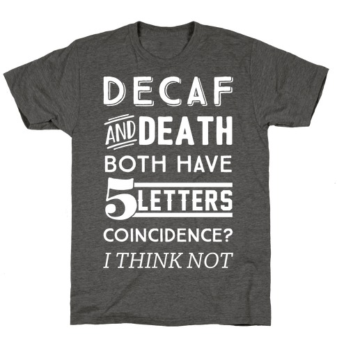 Decaf And Death Both Have 5 Letters Coincidence? I Think Not T-Shirt