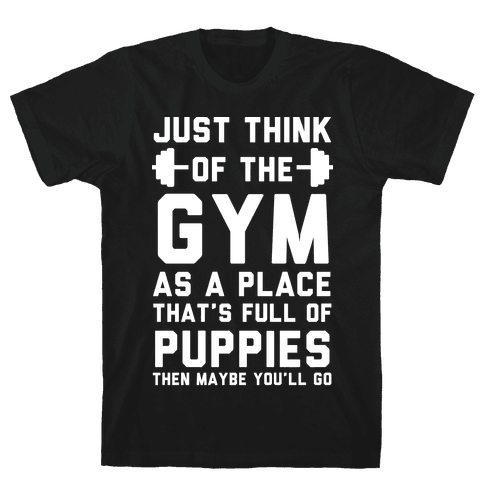 Just Think Of The Gym As A Place That's Full Of Puppies Mens T-Shirt