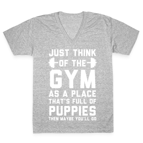 Just Think Of The Gym As A Place That's Full Of Puppies V-Neck Tee Shirt