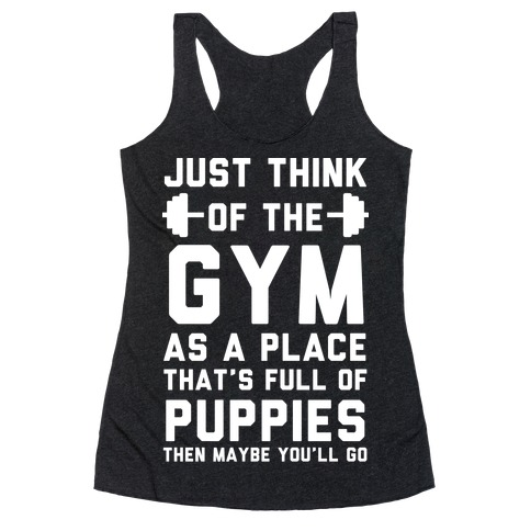 Just Think Of The Gym As A Place That's Full Of Puppies Racerback Tank Top