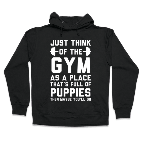 Just Think Of The Gym As A Place That's Full Of Puppies Hooded Sweatshirt