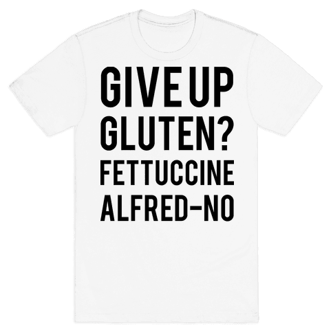 Give Up Gluten? Fettuccine Alfred-No Mens T-Shirt