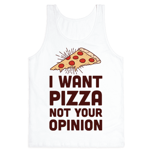 I Want Pizza Not Your Opinion Tank Top