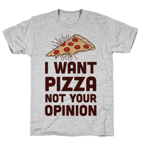 I Want Pizza Not Your Opinion Mens T-Shirt