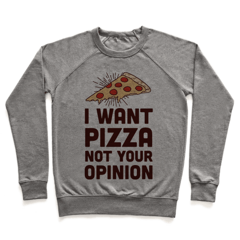 I Want Pizza Not Your Opinion Pullover