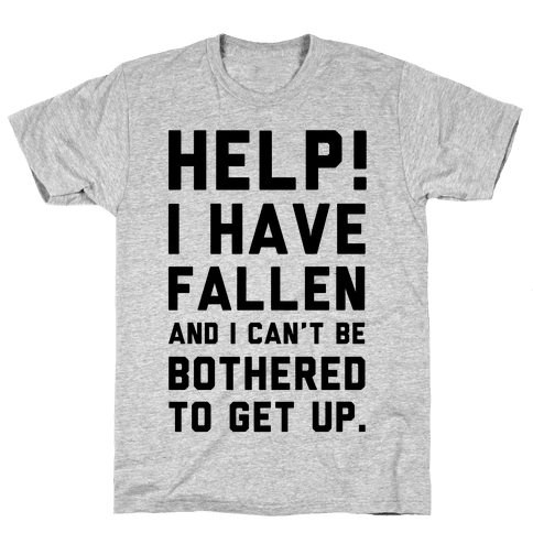 Help! I Have Fallen and I Can't be Bothered to Get up! Mens T-Shirt