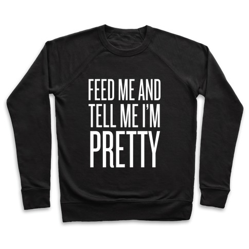 Feed Me And Tell Me I'm Pretty Pullover