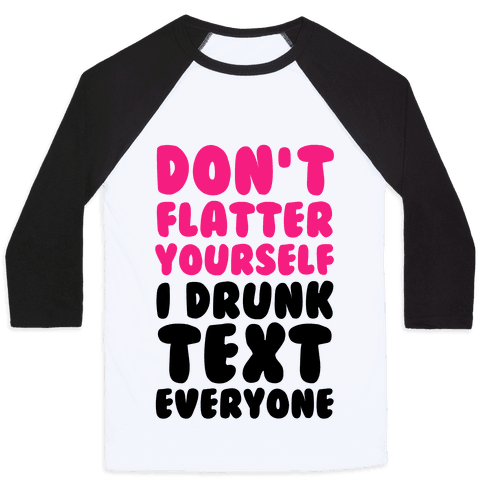 Don't Flatter Yourself I Drunk Text Everyone Baseball Tee