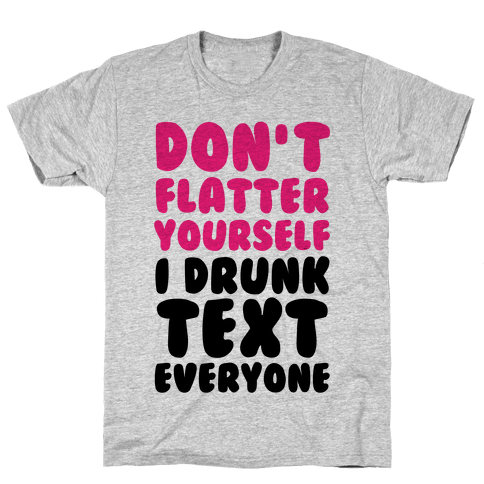 Don't Flatter Yourself I Drunk Text Everyone Mens T-Shirt