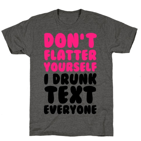 Don't Flatter Yourself I Drunk Text Everyone T-Shirt