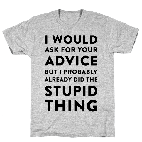 I Would Ask for Your Advice but I Probably Already Did the Stupid Thing Mens T-Shirt