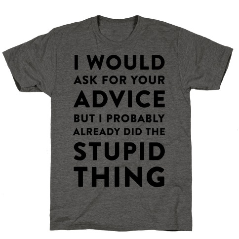 I Would Ask for Your Advice but I Probably Already Did the Stupid Thing T-Shirt