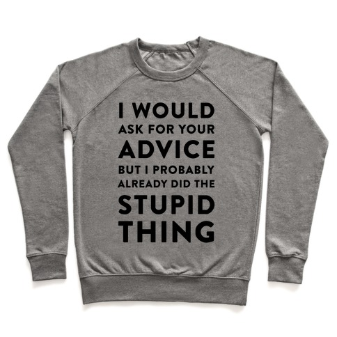 I Would Ask for Your Advice but I Probably Already Did the Stupid Thing Pullover
