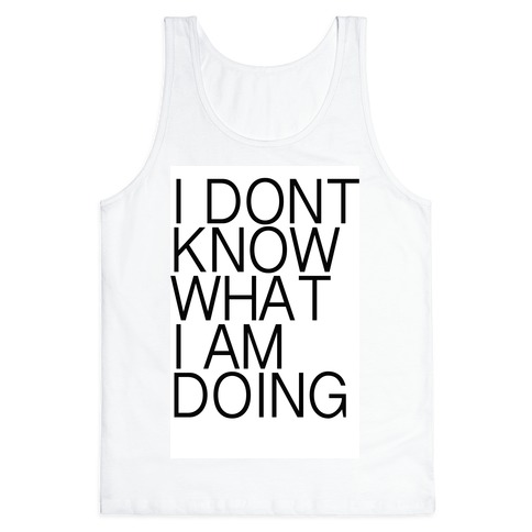 I Don't Know What I Am Doing Tank Top