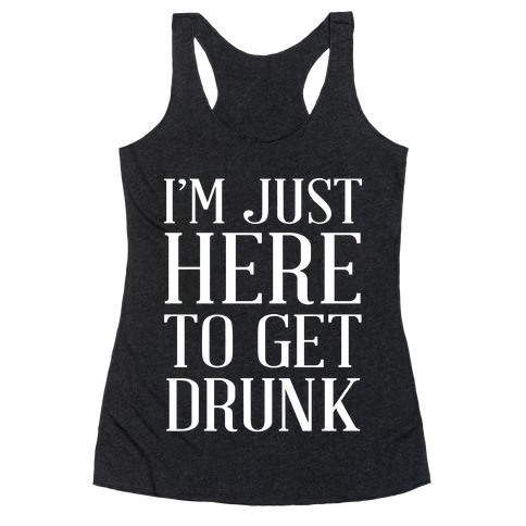 Just Here To Get Drunk Racerback Tank Top