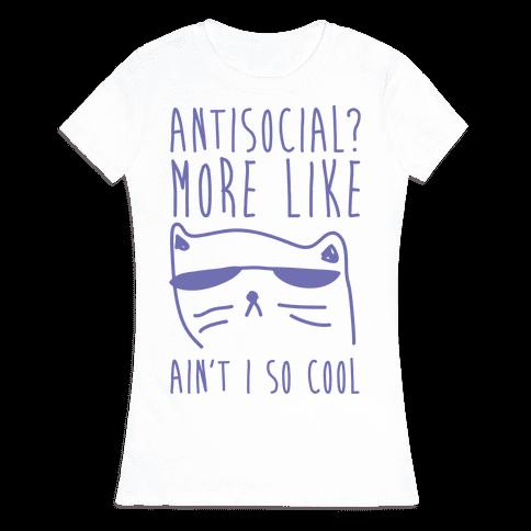 Antisocial More Like Ain't I So Cool Womens T-Shirt