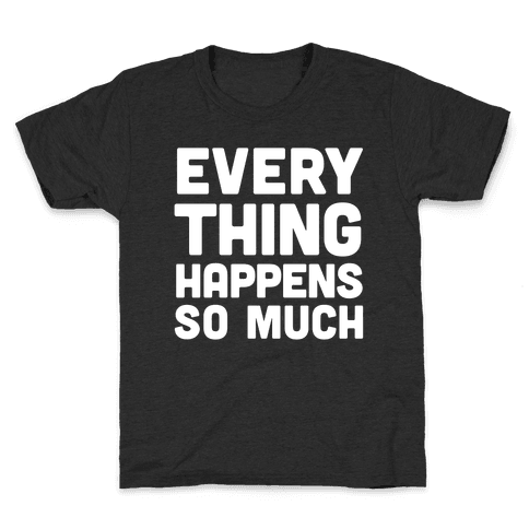 Everything Happens So Much Kids T-Shirt
