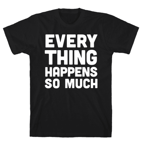 Everything Happens So Much Mens T-Shirt