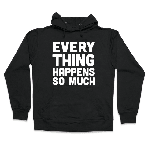 Everything Happens So Much Hooded Sweatshirt