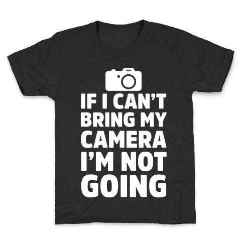 If I Can't Bring My Camera I'm Not Going Kids T-Shirt
