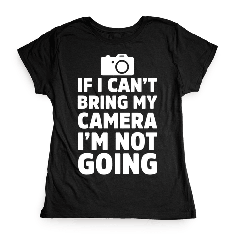 If I Can't Bring My Camera I'm Not Going Womens T-Shirt