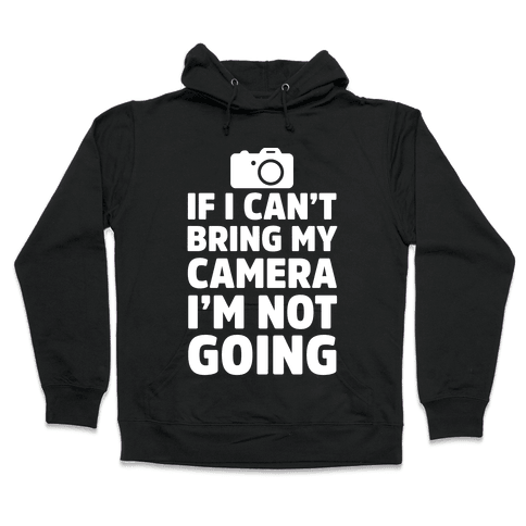 If I Can't Bring My Camera I'm Not Going Hooded Sweatshirt