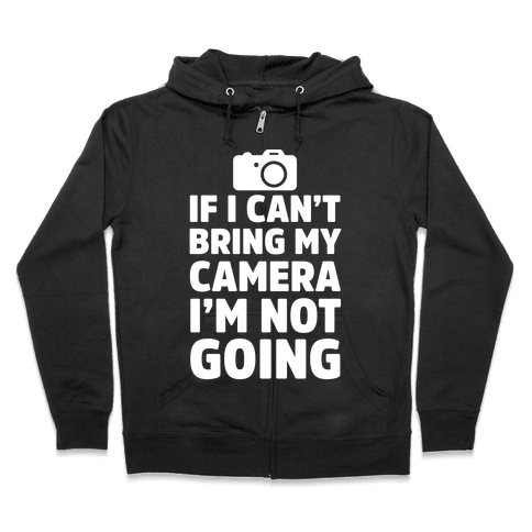 If I Can't Bring My Camera I'm Not Going Zip Hoodie