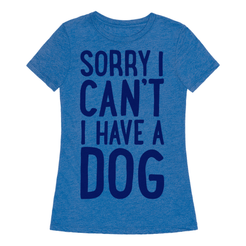 Sorry I Can't, I Have A Dog