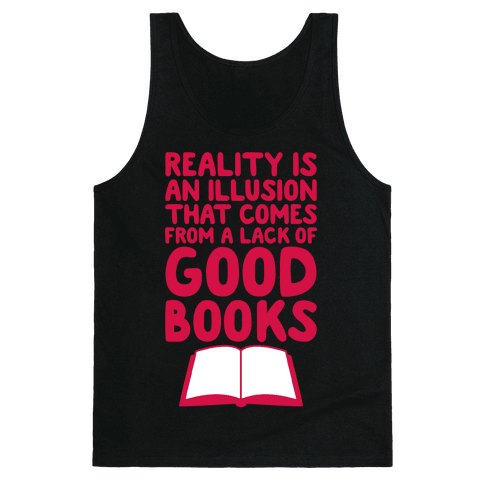 Reality Is An Illusion That Comes From A Lack Of Good Books Tank Top