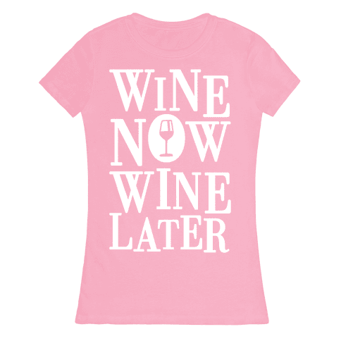 Wine Now Wine Later Womens T-Shirt
