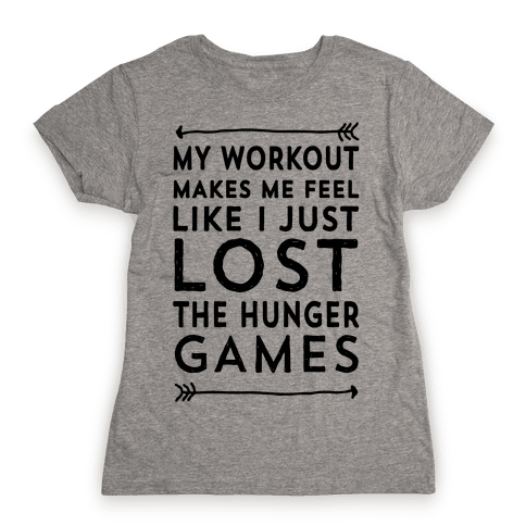 My Workout Makes Me Feel Like I just Lost The Hunger Games Womens T-Shirt