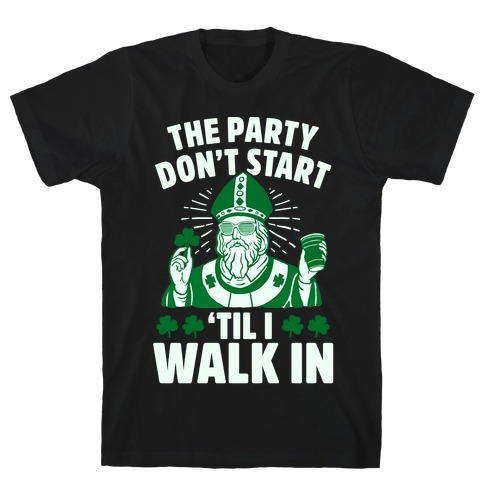 The Party Don't Start Till I Walk In (St. Patrick) T-Shirt