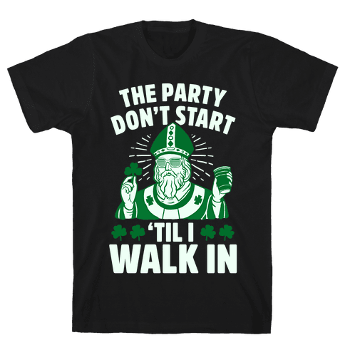 The Party Don't Start Till I Walk In (St. Patrick) Mens T-Shirt