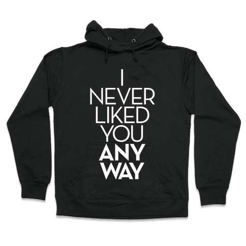 I Never Liked You Anyway Hooded Sweatshirt