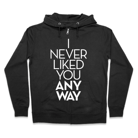 I Never Liked You Anyway Zip Hoodie