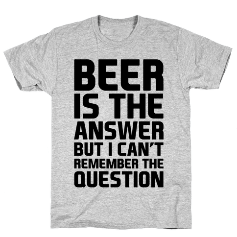 Beer Is The Answer Mens T-Shirt