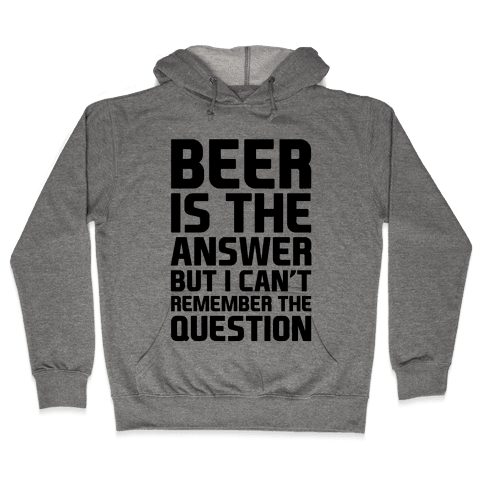 Beer Is The Answer Hooded Sweatshirt