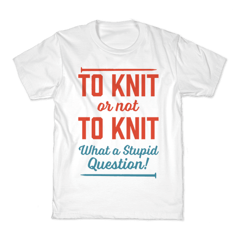 To Knit Or Not To Knit What A Stupid Question Kids T-Shirt