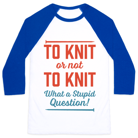 To Knit Or Not To Knit What A Stupid Question Baseball Tee