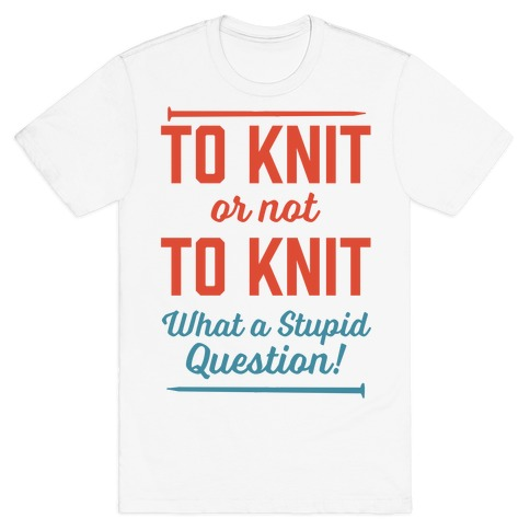 To Knit Or Not To Knit What A Stupid Question T-Shirt